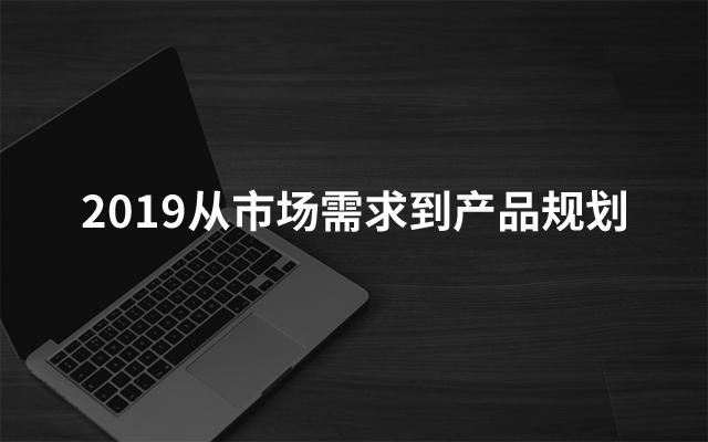 2019从市场需求到产品规划(12月深圳班)