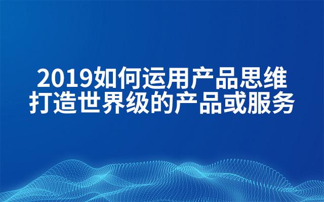 2019如何运用产品思维打造世界级的产品或服务(4月北京班)
