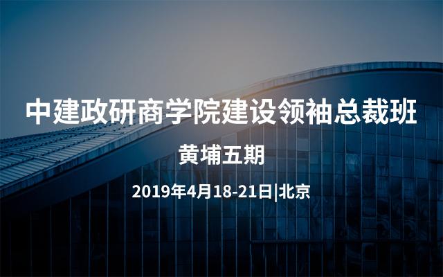 2019中建政研商学院建设领袖(黄埔五期)总裁班 |北京