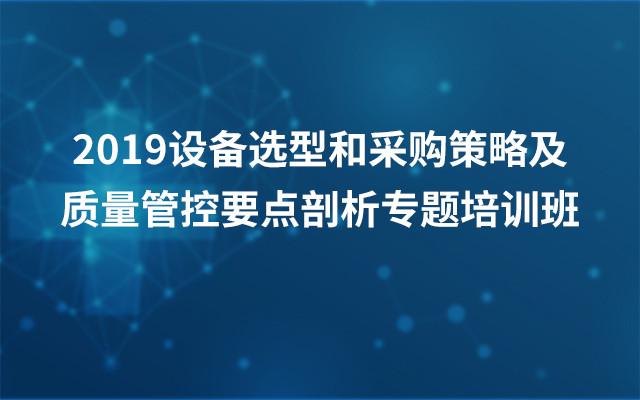 2019设备选型和采购策略及质量管控要点剖析专题培训班(上海)