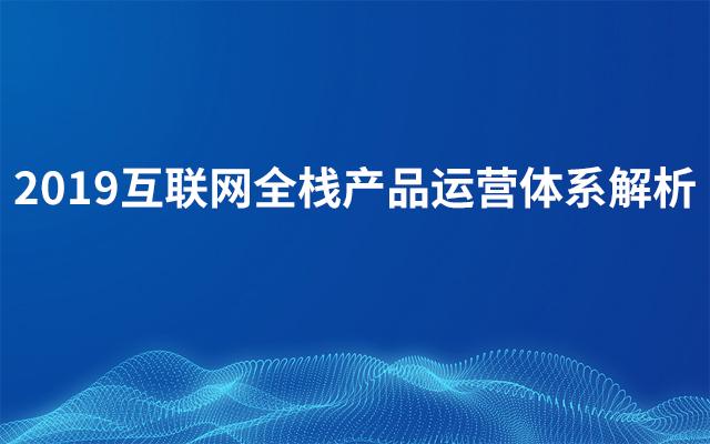2019互联网全栈产品运营体系解析(3月上海班)