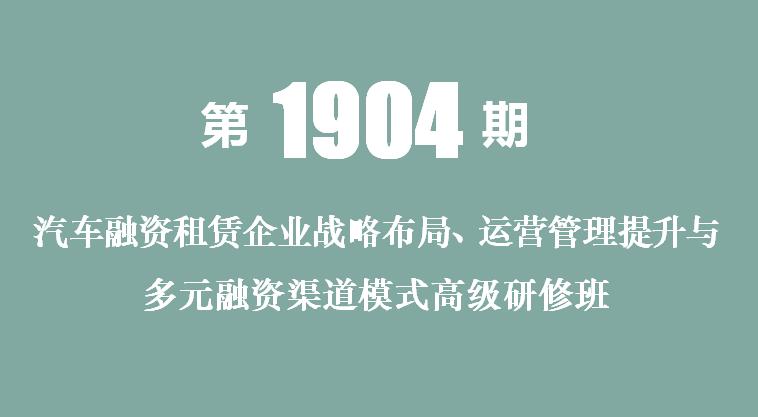 2019汽车融资租赁企业战略布局、运营管理提升与多元融资渠道模式高级研修班(北京)