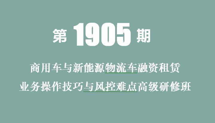2019商用车与新能源物流车融资租赁业务操作技巧与风控难点高级研修班(北京)