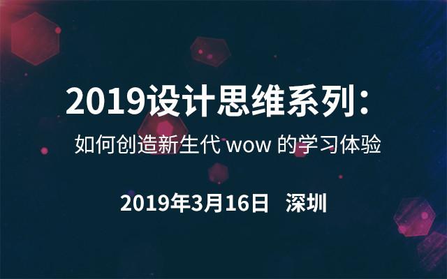 2019设计思维系列:如何创造新生代 wow 的学习体验(深圳)
