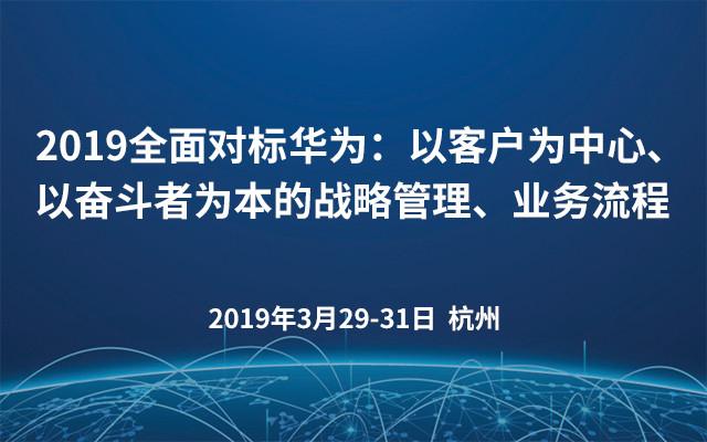 2019全面对标华为:以客户为中心、以奋斗者为本的战略管理、业务流程(杭州)