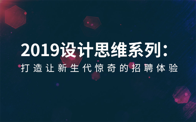 2019设计思维系列:打造让新生代惊奇的招聘体验(3月深圳班)