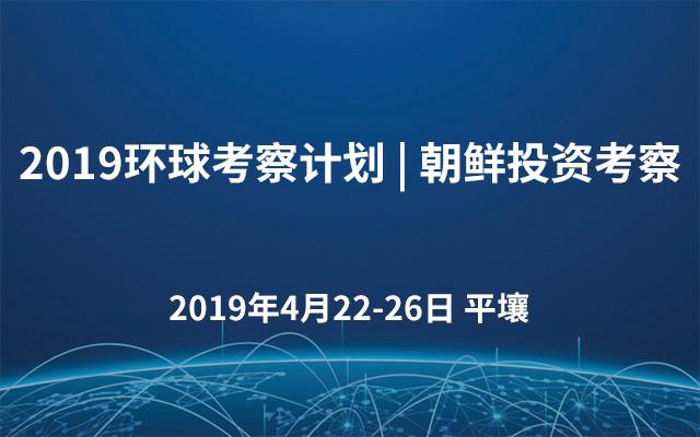 2019环球考察计划 | 朝鲜投资考察
