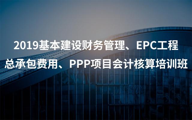 2019基本建设财务管理、EPC工程总承包费用、PPP项目会计核算培训班(5月宜昌班)