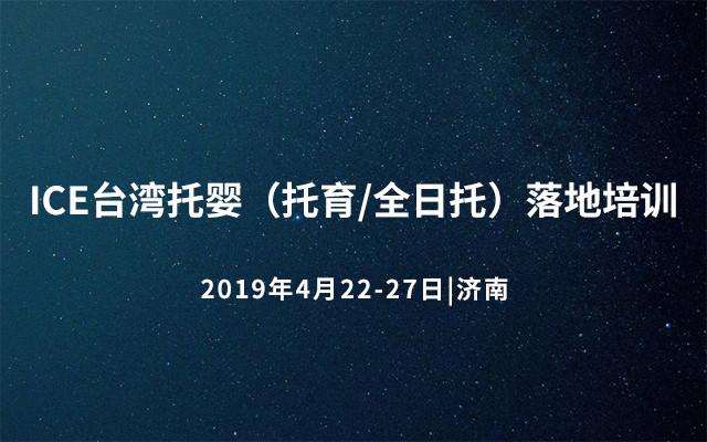 ICE台湾托婴(托育/全日托)落地培训2019济南班(总第五期)