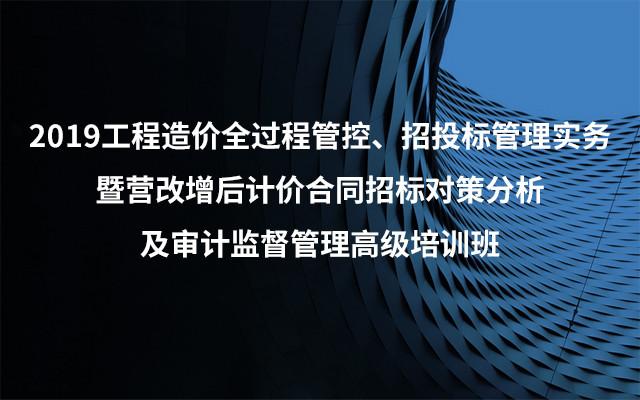 2019工程造价全过程管控、招投标管理实务暨营改增后计价合同招标对策分析及审计监督管理高级培训班(5月成都班)