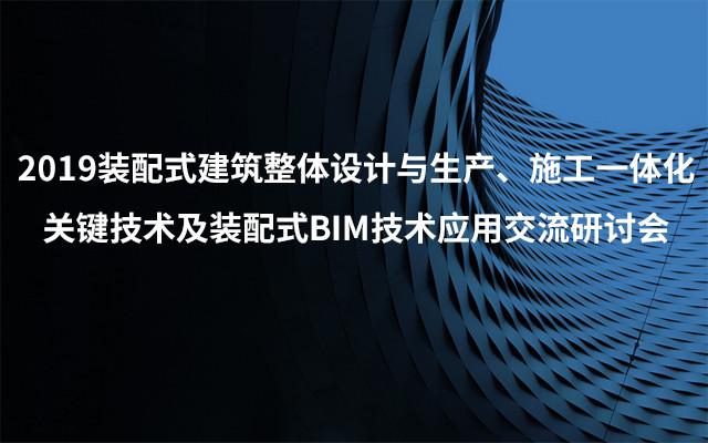 2019装配式建筑整体设计与生产、施工一体化关键技术及装配式BIM技术应用交流研讨会(4月长沙班)