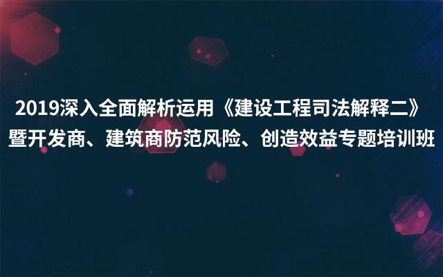 2019深化全面解析运用《建造工程司法解释二》暨开发商、修建商防备危险、发明效益专题训练班(4月南宁班)