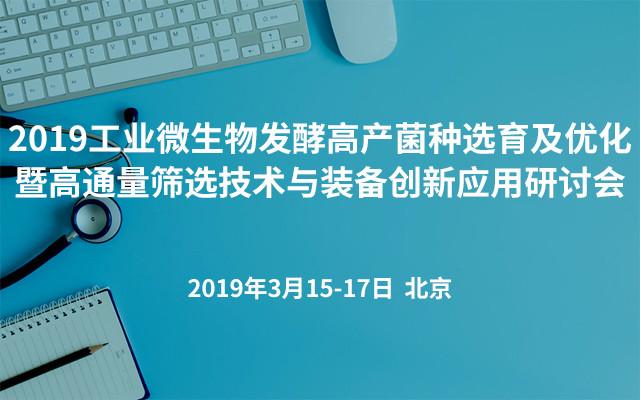 2019工业微生物发酵高产菌种选育及优化暨高通量筛选技术与装备创新应用研讨会