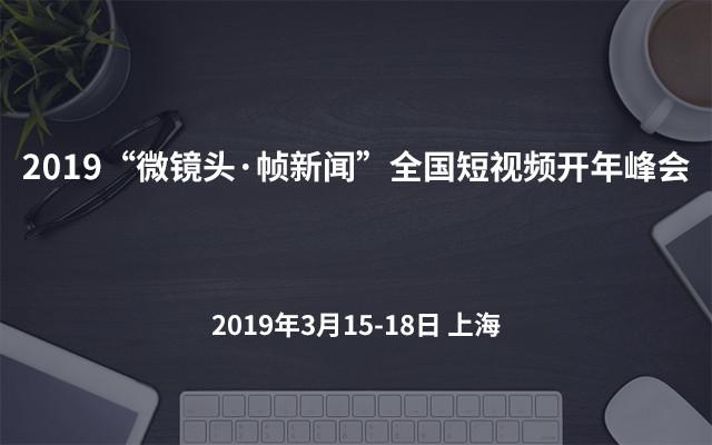 """2019""""微镜头·帧新闻""""全国短视频开年峰会(上海)"""
