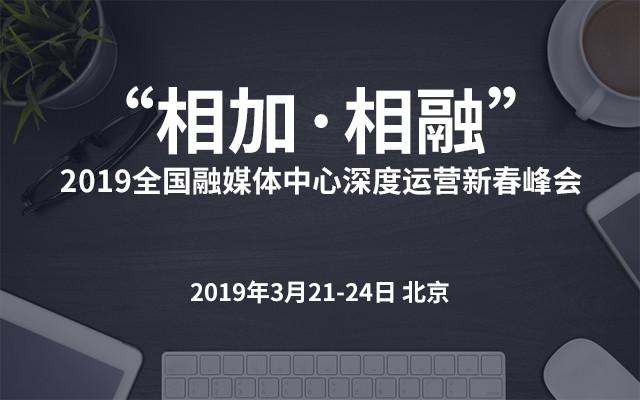 """""""相加·相融""""2019全国融媒体中心深度运营新春峰会(北京)"""