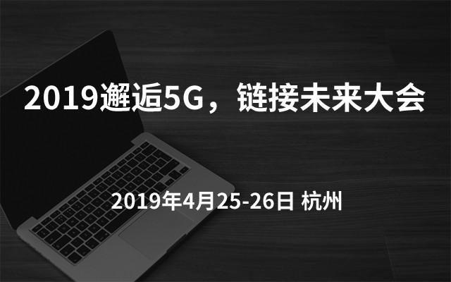 2019邂逅5G,链接未来大会(杭州)
