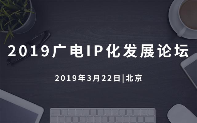 2019广电IP化发展论坛(北京)