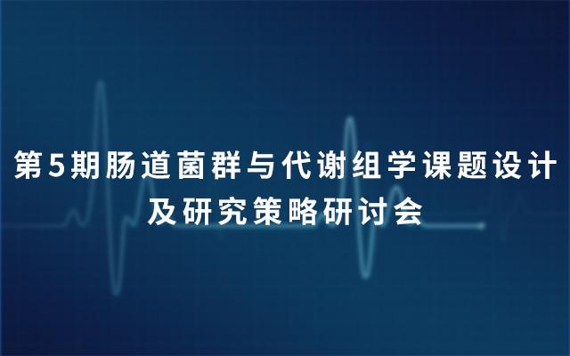 第5期肠道菌群与代谢组学课题设计及研究策略研讨会2019(4月上海)