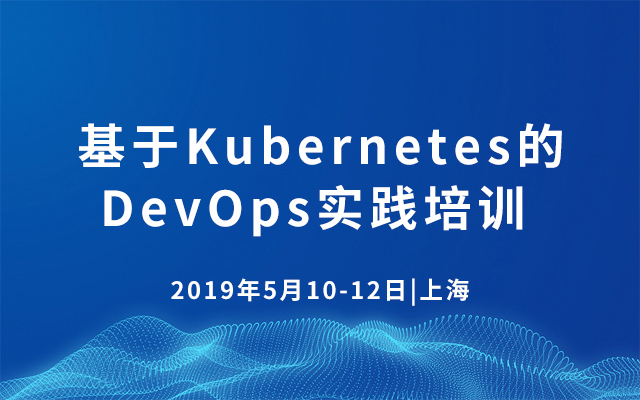 2019基于Kubernetes的DevOps实践培训 | 5月上海站