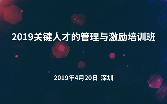 2019关键人才的管理与激励培训班(深圳)