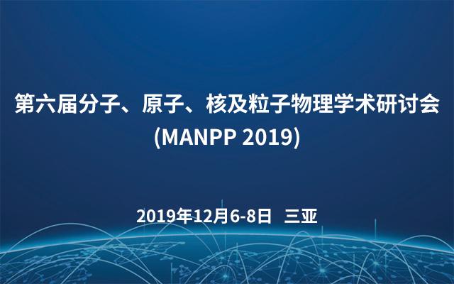 第六届分子、原子、核及粒子物理学术研讨会(MANPP 2019)