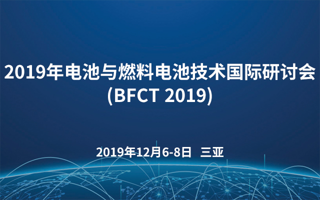2019年电池与燃料电池技术国际研讨会(BFCT?2019)