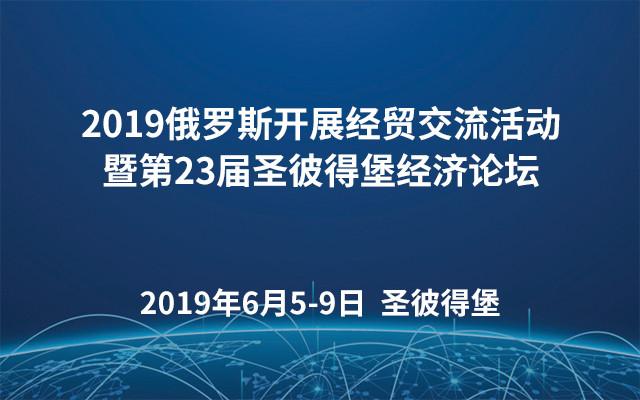 2019俄罗斯开展经贸交流活动暨第23届圣彼得堡经济论坛