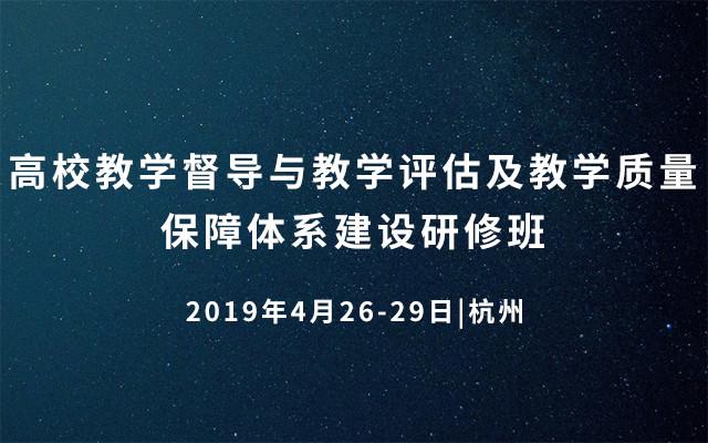 2019高校教学督导与教学评估及教学质量保障体系建设研修班(4月杭州班)