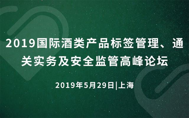 2019国际酒类产品标签管理、通关实务及安全监管高峰论坛(上海)