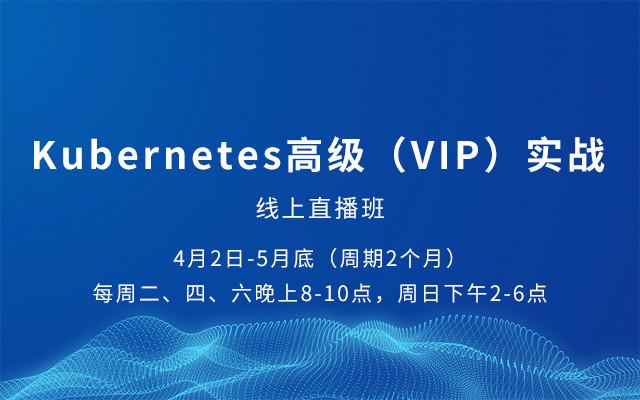 Kubernetes高级(VIP)实战 - 线上直播班 2019