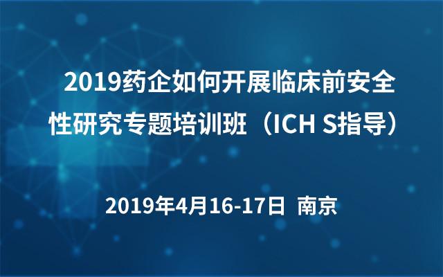 2019药企如何开展临床前安全性研究专题培训班(ICH S指导)4月南京班