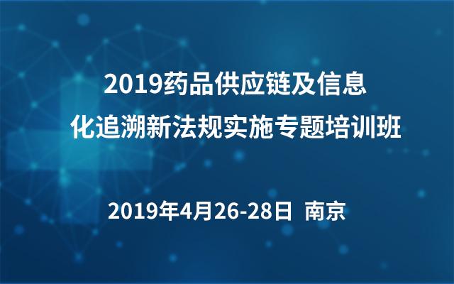 2019药品供应链及信息化追溯新法规实施专题培训班(南京)
