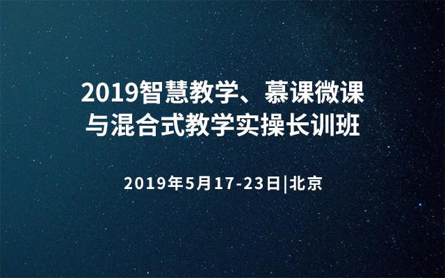 2019智慧教学、慕课微课与混合式教学实操长训班(北京)