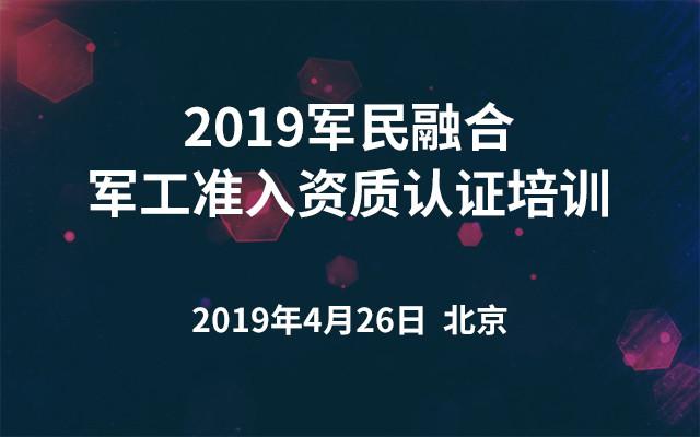 2019军民融合军工准入资质认证培训(北京)