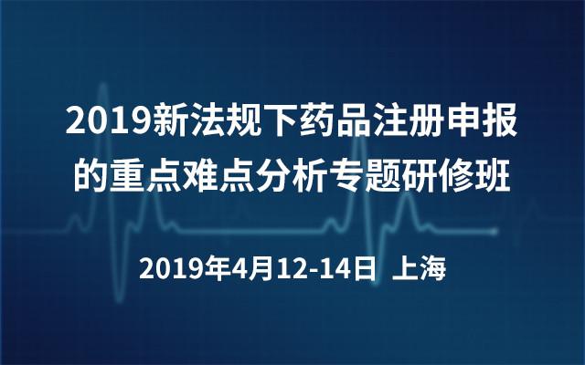 2019新法规下药品注册申报的重点难点分析专题研修班(上海)