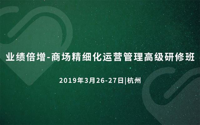 业绩倍增-商场精细化运营管理高级研修班2019(杭州班)