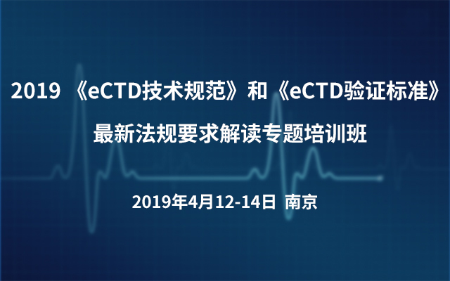 2019 《eCTD技术规范》和《eCTD验证标准》最新法规要求解读专题培训班(南京)