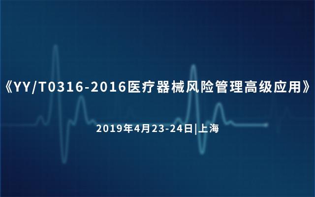 《YY/T0316-2016醫療器械風險管理高級應用》課程 2019(上海)