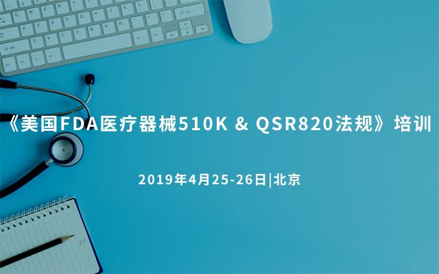 《美国FDA医疗器械510K & QSR820法规》培训 2019(北京)