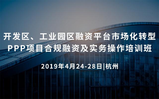 2019开发区、工业园区融资平台市场化转型、PPP项目合规融资及实务操作培训班(杭州)