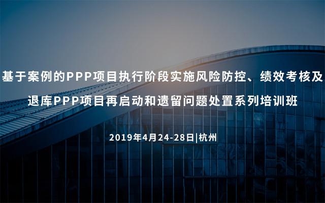 2019基于案例的PPP项目执行阶段实施风险防控、绩效考核及退库PPP项目再启动和遗留问题处置系列培训班(杭州)
