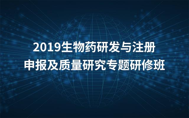 2019第三期生物药研发与注册申报及质量研究专题研修班(4月武汉班)