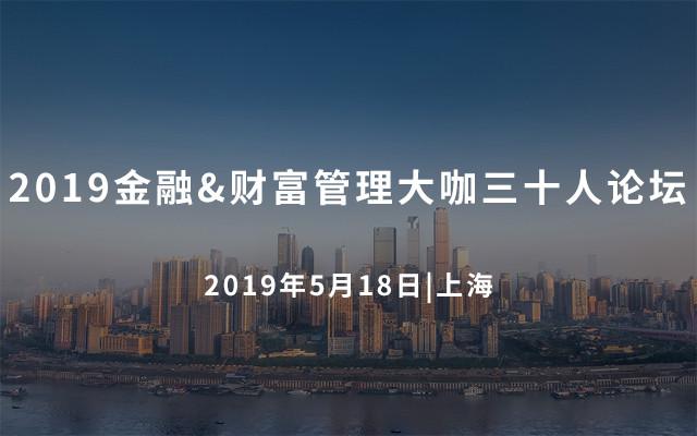 2019金融&财富管理大咖三十人论坛(上海)