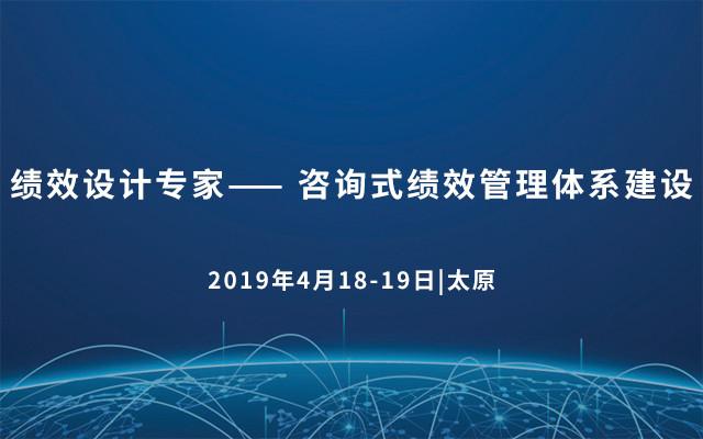 2019绩效设计专家—— 咨询式绩效管理体系建设(太原)