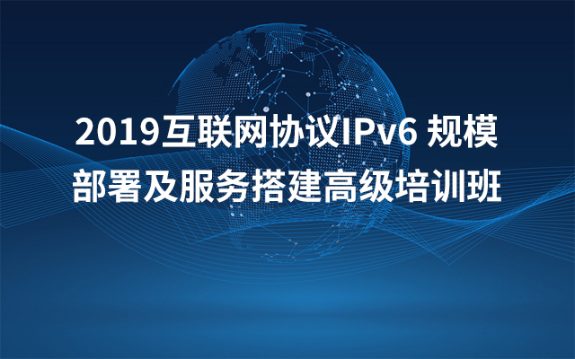 2019互联网协议IPv6 规模部署及服务搭建高级培训班(8月上海班)