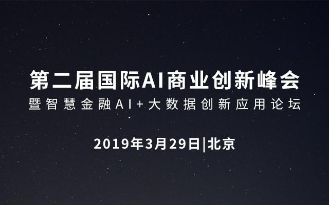 2019第二届国际AI商业创新峰会暨智慧金融AI+大数据创新应用论坛(北京)