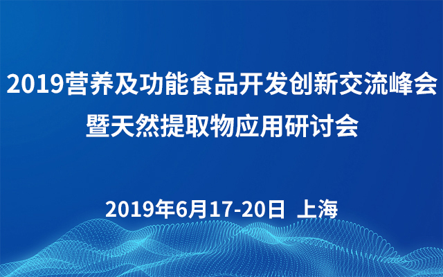 2019营养及功能食品开发创新交流峰会暨天然提取物应用研讨会(上海)