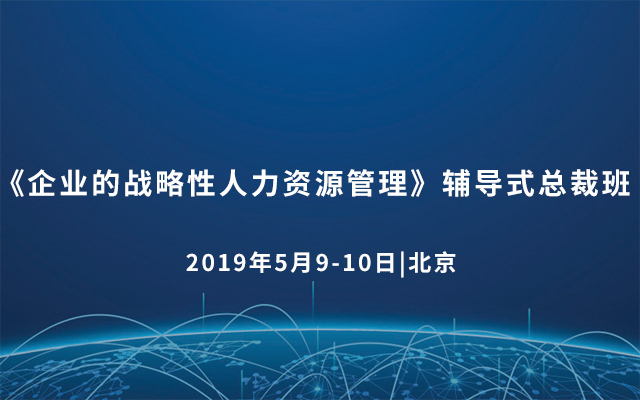 《企业的战略性人力资源管理》辅导式总裁班2019(5月北京)