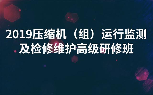2019压缩机(组)运行监测及检修维护高级研修班(3月成都班)
