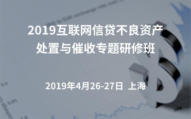 2019互联网信贷不良资产处置与催收专题研修班(上海)